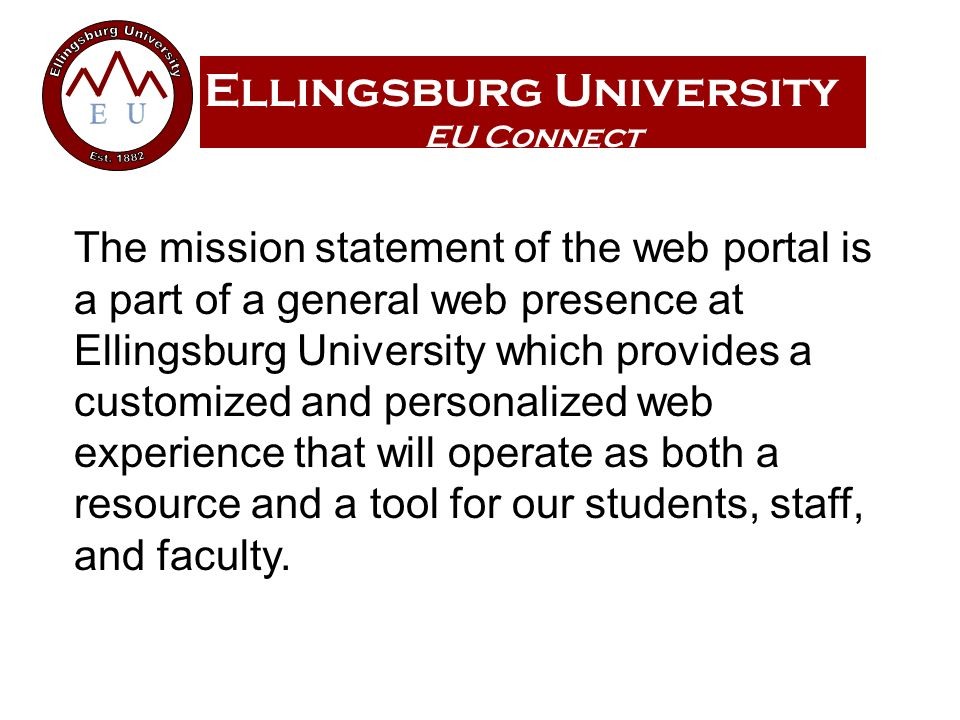 Ellingsburg University EU Connect The mission statement of the web portal is a part of a general web presence at Ellingsburg University which provides a customized and personalized web experience that will operate as both a resource and a tool for our students, staff, and faculty.