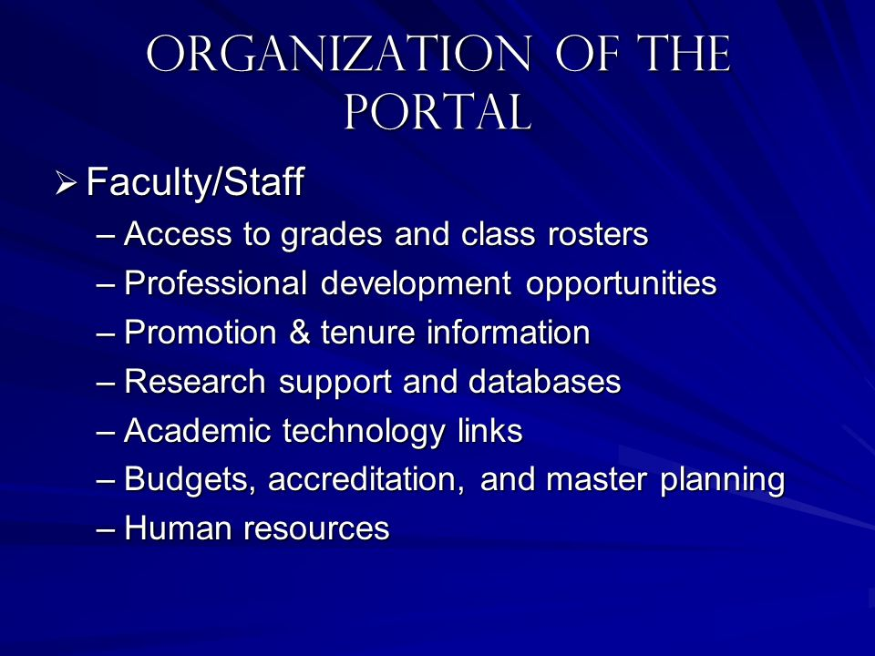 Organization of the portal Faculty/Staff Faculty/Staff –Access to grades and class rosters –Professional development opportunities –Promotion & tenure