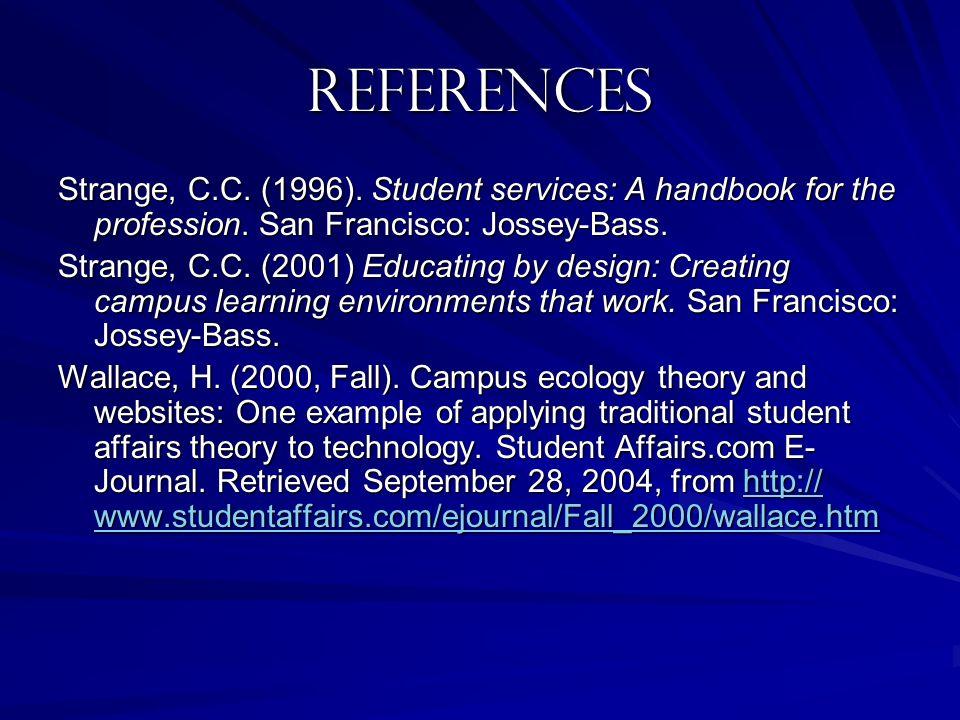 References Strange, C.C. (1996). Student services: A handbook for the profession. San Francisco: Jossey-Bass. Strange, C.C. (2001) Educating by design