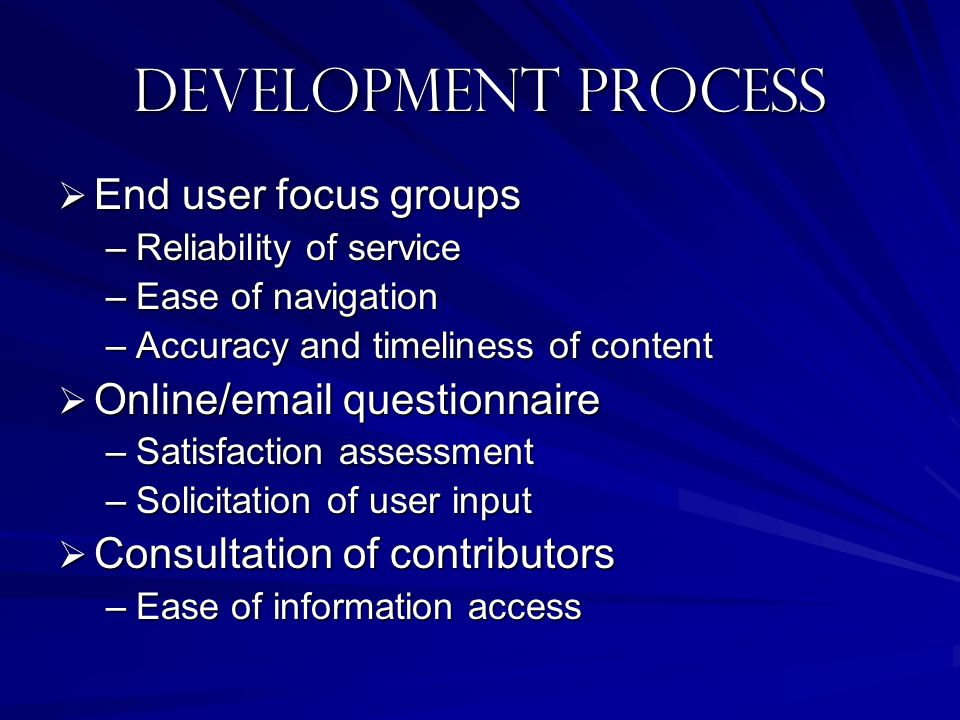 Development Process End user focus groups End user focus groups –Reliability of service –Ease of navigation –Accuracy and timeliness of content Online