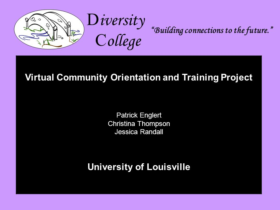 D iversity C ollege Building connections to the future. Virtual Community Orientation and Training Project Patrick Englert Christina Thompson Jessica