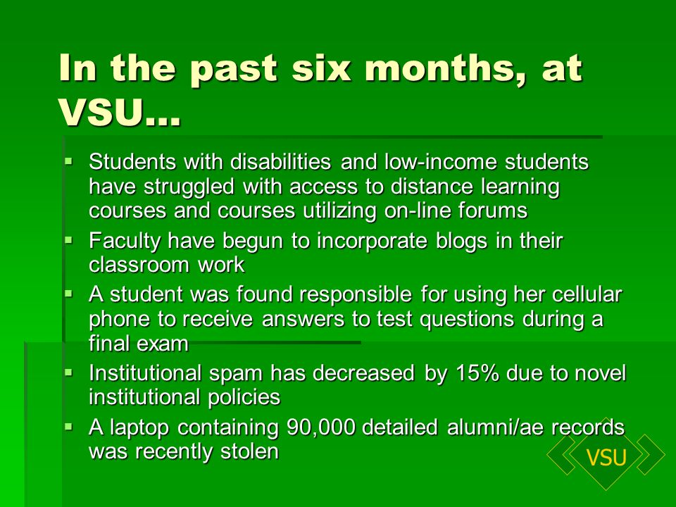 VSU In the past six months, at VSU… Students with disabilities and low-income students have struggled with access to distance learning courses and courses utilizing on-line forums Students with disabilities and low-income students have struggled with access to distance learning courses and courses utilizing on-line forums Faculty have begun to incorporate blogs in their classroom work Faculty have begun to incorporate blogs in their classroom work A student was found responsible for using her cellular phone to receive answers to test questions during a final exam A student was found responsible for using her cellular phone to receive answers to test questions during a final exam Institutional spam has decreased by 15% due to novel institutional policies Institutional spam has decreased by 15% due to novel institutional policies A laptop containing 90,000 detailed alumni/ae records was recently stolen A laptop containing 90,000 detailed alumni/ae records was recently stolen