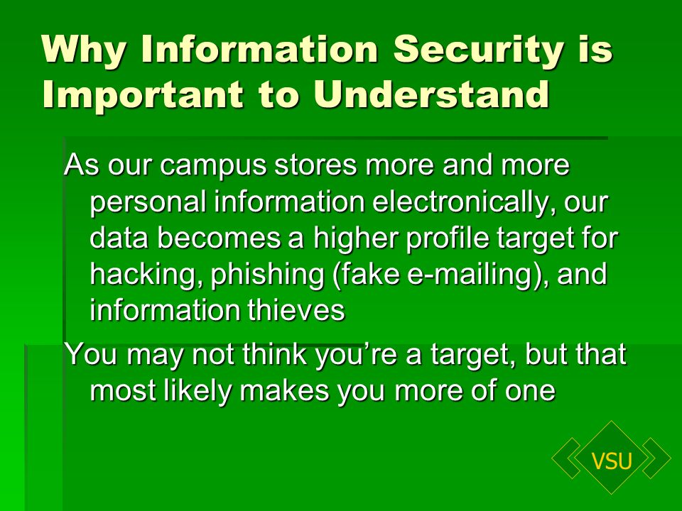 VSU Why Information Security is Important to Understand As our campus stores more and more personal information electronically, our data becomes a higher profile target for hacking, phishing (fake e-mailing), and information thieves You may not think youre a target, but that most likely makes you more of one