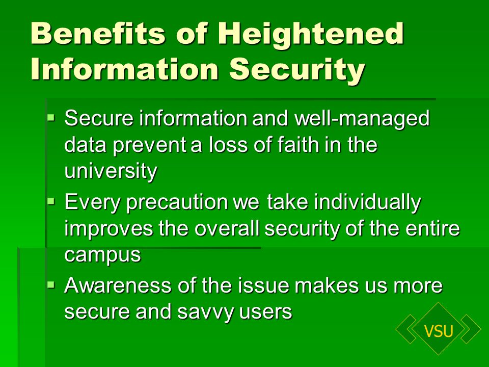 VSU Benefits of Heightened Information Security Secure information and well-managed data prevent a loss of faith in the university Secure information and well-managed data prevent a loss of faith in the university Every precaution we take individually improves the overall security of the entire campus Every precaution we take individually improves the overall security of the entire campus Awareness of the issue makes us more secure and savvy users Awareness of the issue makes us more secure and savvy users