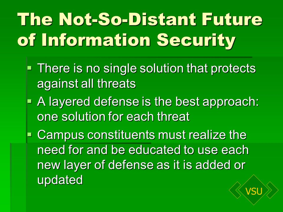 VSU The Not-So-Distant Future of Information Security There is no single solution that protects against all threats There is no single solution that protects against all threats A layered defense is the best approach: one solution for each threat A layered defense is the best approach: one solution for each threat Campus constituents must realize the need for and be educated to use each new layer of defense as it is added or updated Campus constituents must realize the need for and be educated to use each new layer of defense as it is added or updated