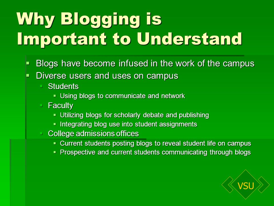 VSU Why Blogging is Important to Understand Blogs have become infused in the work of the campus Blogs have become infused in the work of the campus Diverse users and uses on campus Diverse users and uses on campus Students Students Using blogs to communicate and network Using blogs to communicate and network Faculty Faculty Utilizing blogs for scholarly debate and publishing Utilizing blogs for scholarly debate and publishing Integrating blog use into student assignments Integrating blog use into student assignments College admissions offices College admissions offices Current students posting blogs to reveal student life on campus Current students posting blogs to reveal student life on campus Prospective and current students communicating through blogs Prospective and current students communicating through blogs