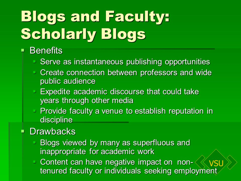 VSU Blogs and Faculty: Scholarly Blogs Benefits Benefits Serve as instantaneous publishing opportunities Serve as instantaneous publishing opportunities Create connection between professors and wide public audience Create connection between professors and wide public audience Expedite academic discourse that could take years through other media Expedite academic discourse that could take years through other media Provide faculty a venue to establish reputation in discipline Provide faculty a venue to establish reputation in discipline Drawbacks Drawbacks Blogs viewed by many as superfluous and inappropriate for academic work Blogs viewed by many as superfluous and inappropriate for academic work Content can have negative impact on non- tenured faculty or individuals seeking employment Content can have negative impact on non- tenured faculty or individuals seeking employment