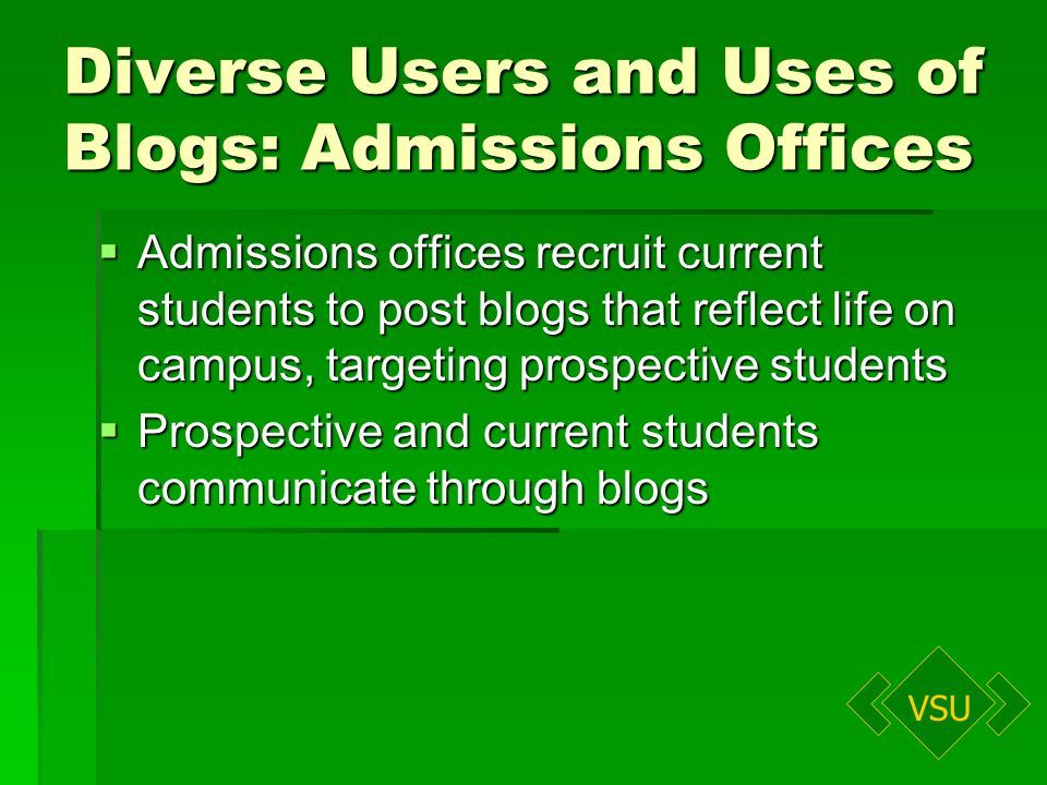 VSU Diverse Users and Uses of Blogs: Admissions Offices Admissions offices recruit current students to post blogs that reflect life on campus, targeting prospective students Admissions offices recruit current students to post blogs that reflect life on campus, targeting prospective students Prospective and current students communicate through blogs Prospective and current students communicate through blogs