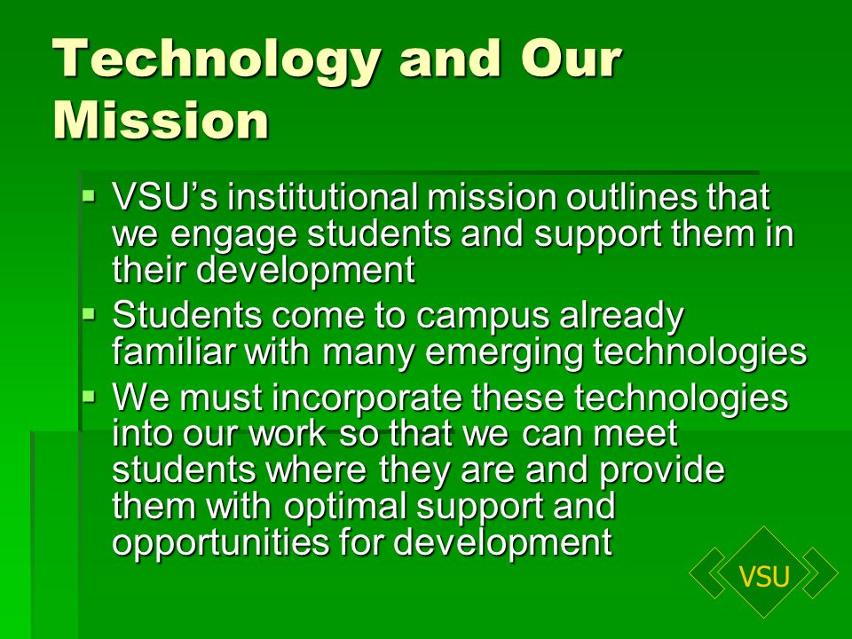 VSU Technology and Our Mission VSUs institutional mission outlines that we engage students and support them in their development VSUs institutional mission outlines that we engage students and support them in their development Students come to campus already familiar with many emerging technologies Students come to campus already familiar with many emerging technologies We must incorporate these technologies into our work so that we can meet students where they are and provide them with optimal support and opportunities for development We must incorporate these technologies into our work so that we can meet students where they are and provide them with optimal support and opportunities for development