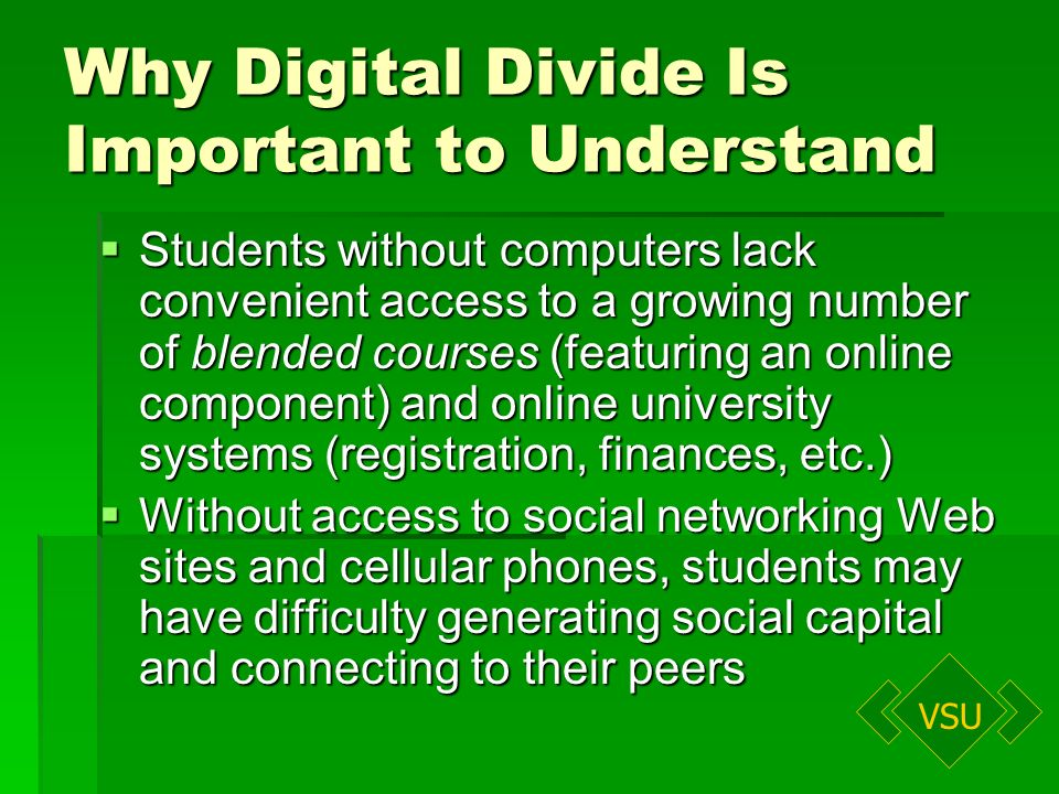 VSU Why Digital Divide Is Important to Understand Students without computers lack convenient access to a growing number of blended courses (featuring an online component) and online university systems (registration, finances, etc.) Students without computers lack convenient access to a growing number of blended courses (featuring an online component) and online university systems (registration, finances, etc.) Without access to social networking Web sites and cellular phones, students may have difficulty generating social capital and connecting to their peers Without access to social networking Web sites and cellular phones, students may have difficulty generating social capital and connecting to their peers