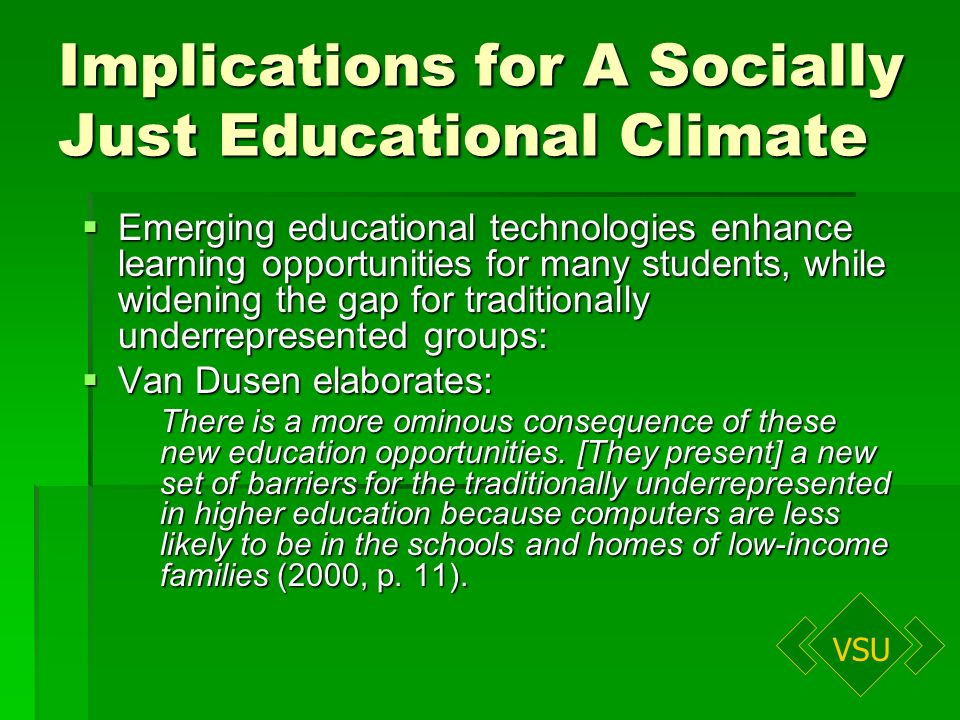 VSU Implications for A Socially Just Educational Climate Emerging educational technologies enhance learning opportunities for many students, while widening the gap for traditionally underrepresented groups: Emerging educational technologies enhance learning opportunities for many students, while widening the gap for traditionally underrepresented groups: Van Dusen elaborates: Van Dusen elaborates: There is a more ominous consequence of these new education opportunities.