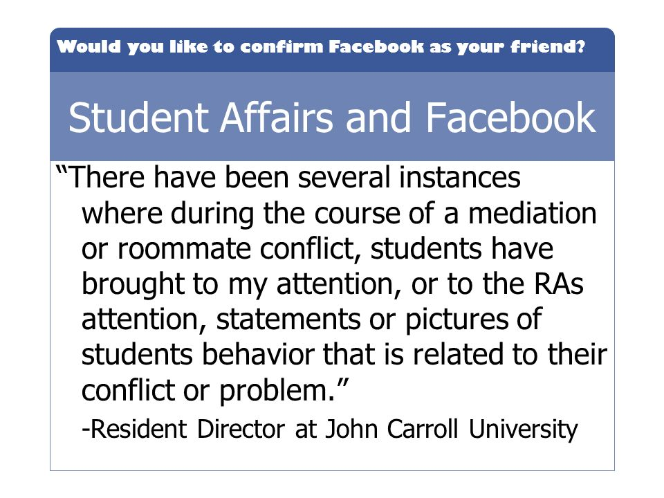 Would you like to confirm Facebook as your friend? Student Affairs and Facebook There have been several instances where during the course of a mediati