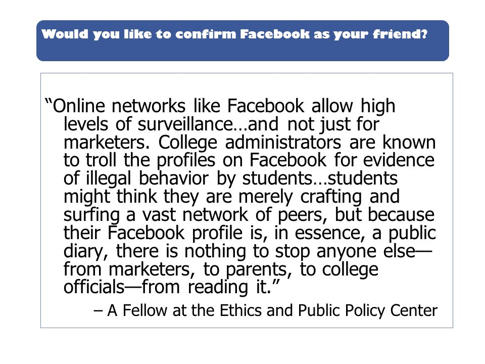 Would you like to confirm Facebook as your friend? Online networks like Facebook allow high levels of surveillance…and not just for marketers. College