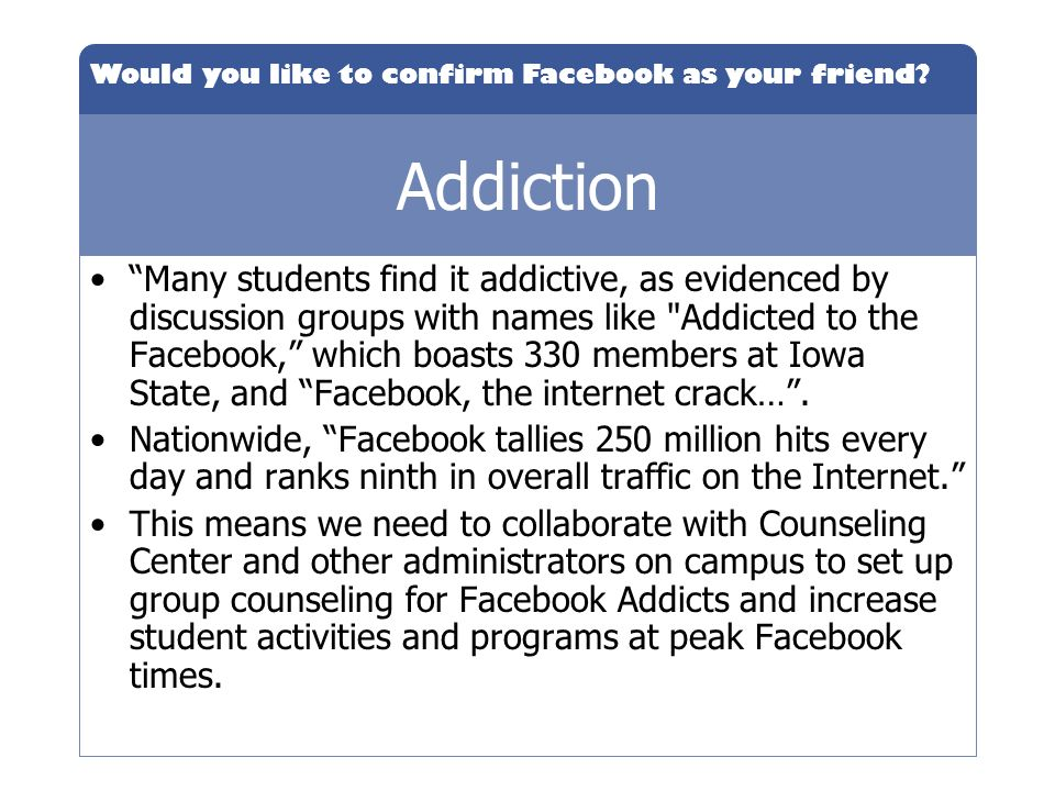 Would you like to confirm Facebook as your friend? Addiction Many students find it addictive, as evidenced by discussion groups with names like