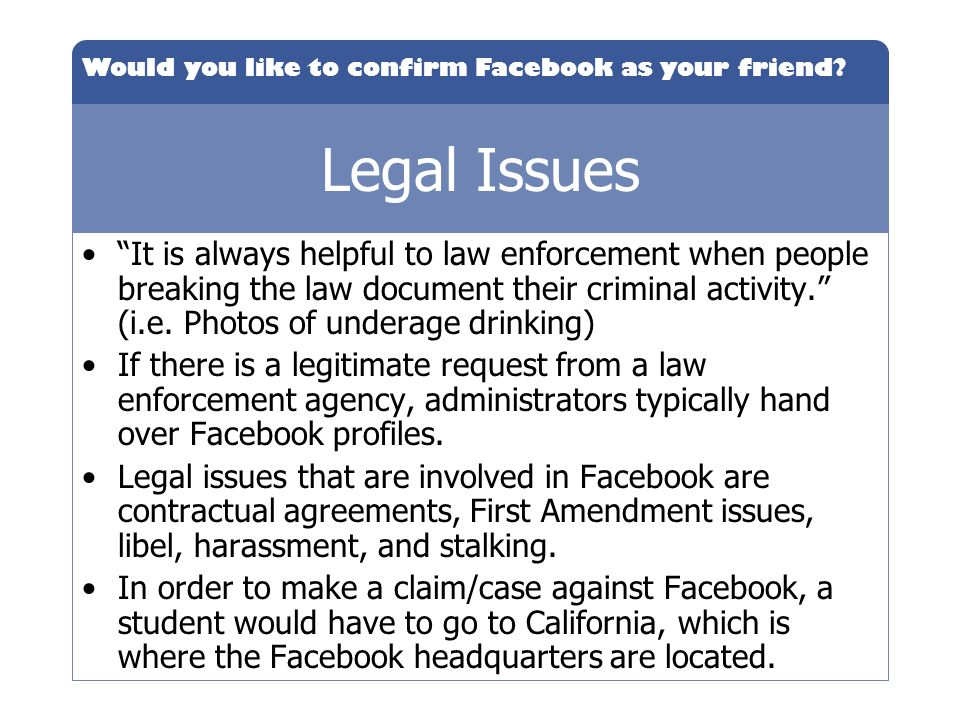 Would you like to confirm Facebook as your friend? Legal Issues It is always helpful to law enforcement when people breaking the law document their cr