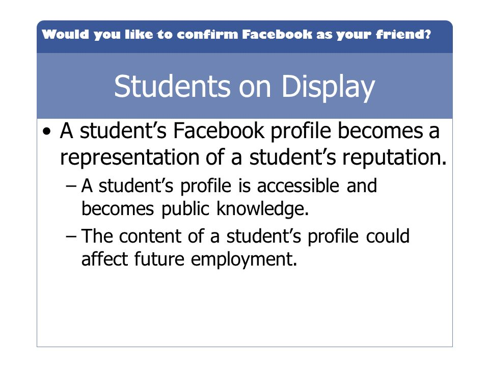 Would you like to confirm Facebook as your friend? Students on Display A students Facebook profile becomes a representation of a students reputation.