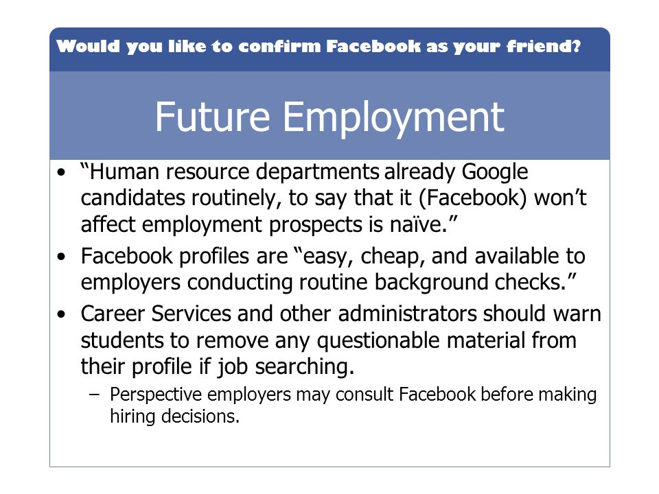 Would you like to confirm Facebook as your friend? Future Employment Human resource departments already Google candidates routinely, to say that it (F