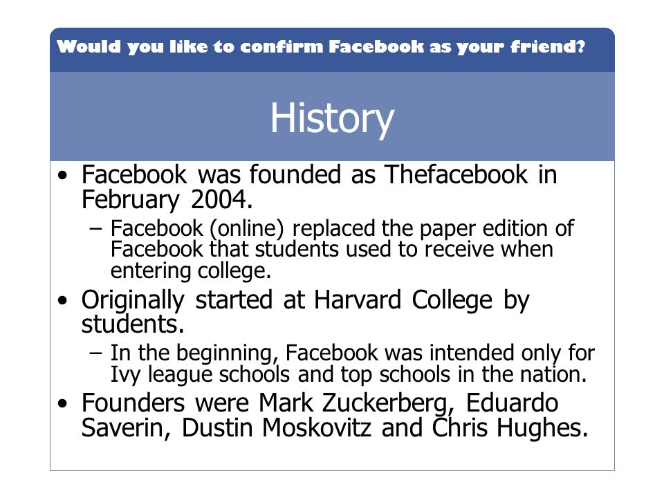 Would you like to confirm Facebook as your friend? History Facebook was founded as Thefacebook in February 2004. –Facebook (online) replaced the paper