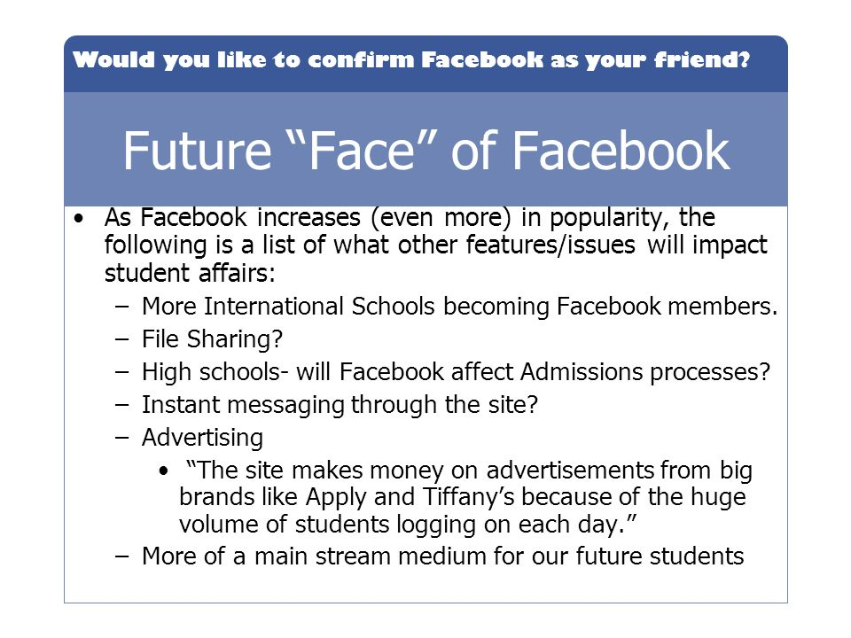 Would you like to confirm Facebook as your friend? Future Face of Facebook As Facebook increases (even more) in popularity, the following is a list of