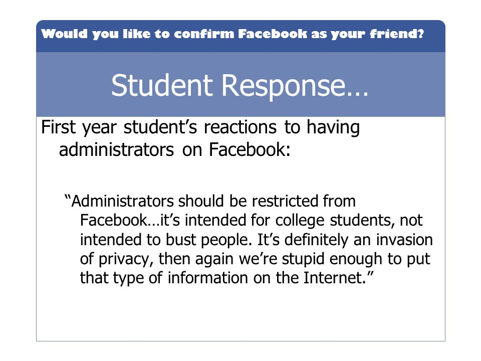 Would you like to confirm Facebook as your friend? Student Response… First year students reactions to having administrators on Facebook: Administrator