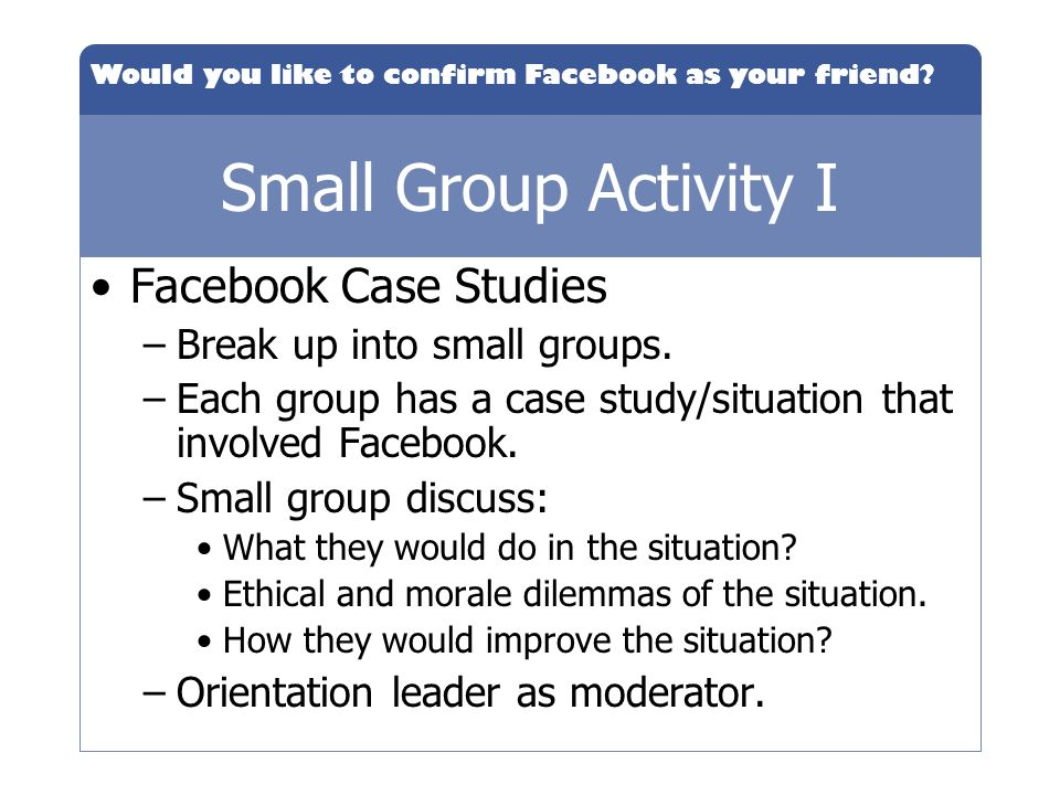 Would you like to confirm Facebook as your friend? Small Group Activity I Facebook Case Studies –Break up into small groups. –Each group has a case st