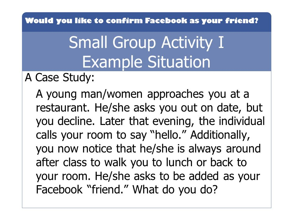 Would you like to confirm Facebook as your friend? Small Group Activity I Example Situation A Case Study: A young man/women approaches you at a restau