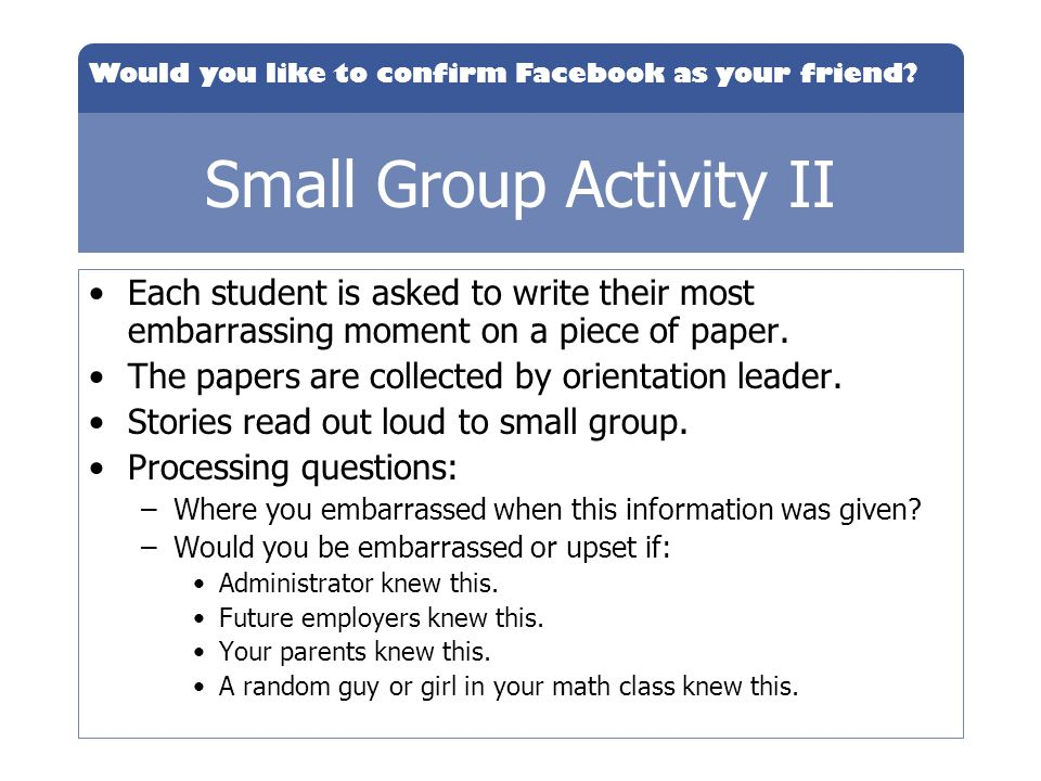 Would you like to confirm Facebook as your friend? Small Group Activity II Each student is asked to write their most embarrassing moment on a piece of
