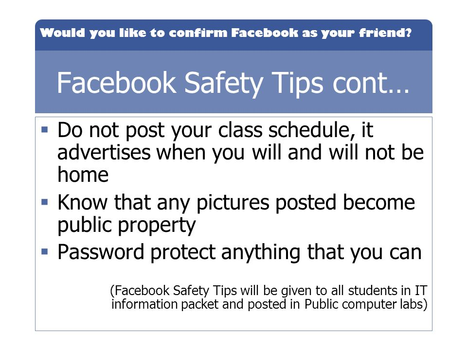 Would you like to confirm Facebook as your friend? Facebook Safety Tips cont… Do not post your class schedule, it advertises when you will and will no