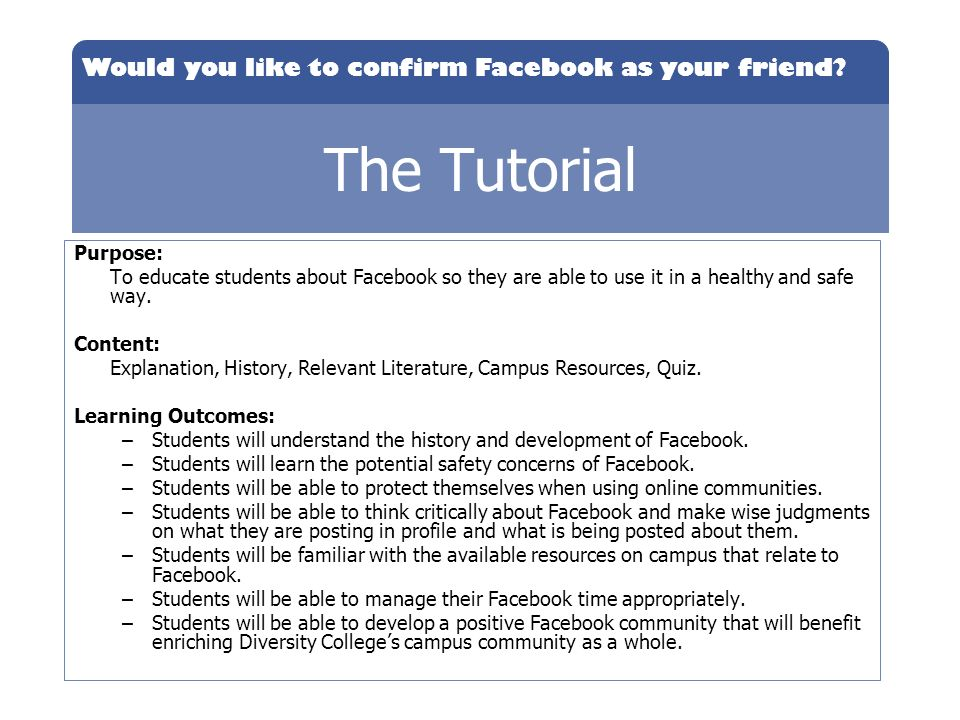 Would you like to confirm Facebook as your friend? The Tutorial Purpose: To educate students about Facebook so they are able to use it in a healthy an