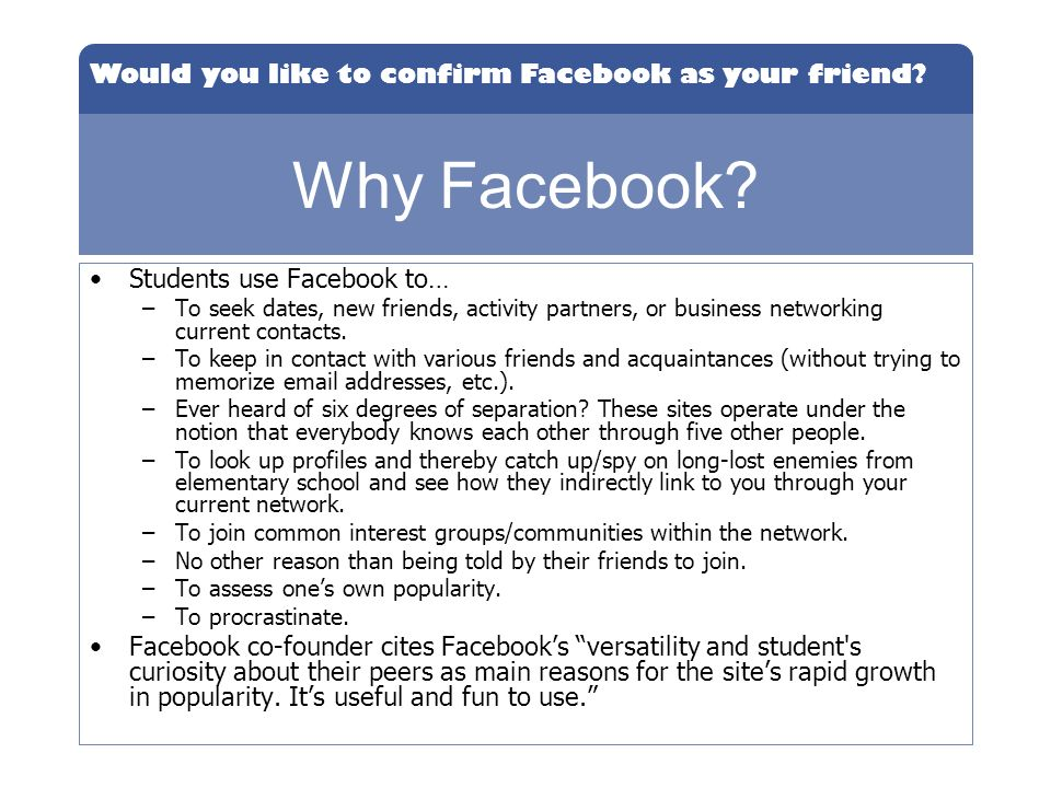 Would you like to confirm Facebook as your friend? Why Facebook? Students use Facebook to… –To seek dates, new friends, activity partners, or business
