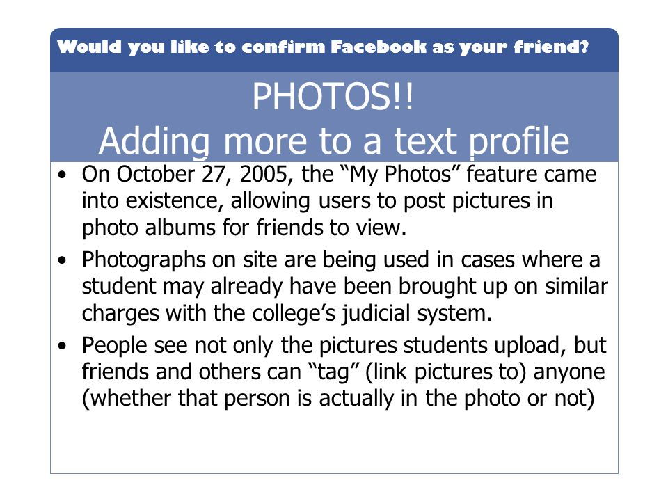 PHOTOS!! Adding more to a text profile On October 27, 2005, the My Photos feature came into existence, allowing users to post pictures in photo albums