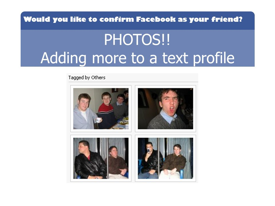 Would you like to confirm Facebook as your friend? PHOTOS!! Adding more to a text profile