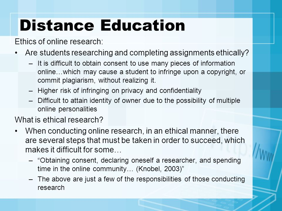 Distance Education Ethics of online research: Are students researching and completing assignments ethically? –It is difficult to obtain consent to use