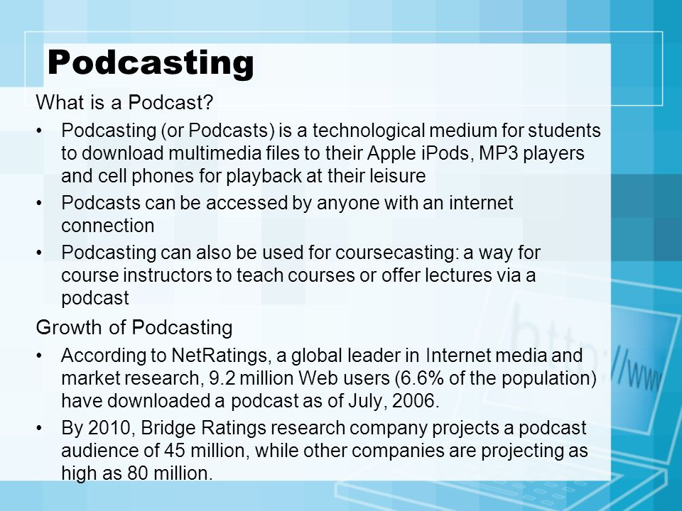 Podcasting What is a Podcast? Podcasting (or Podcasts) is a technological medium for students to download multimedia files to their Apple iPods, MP3 p