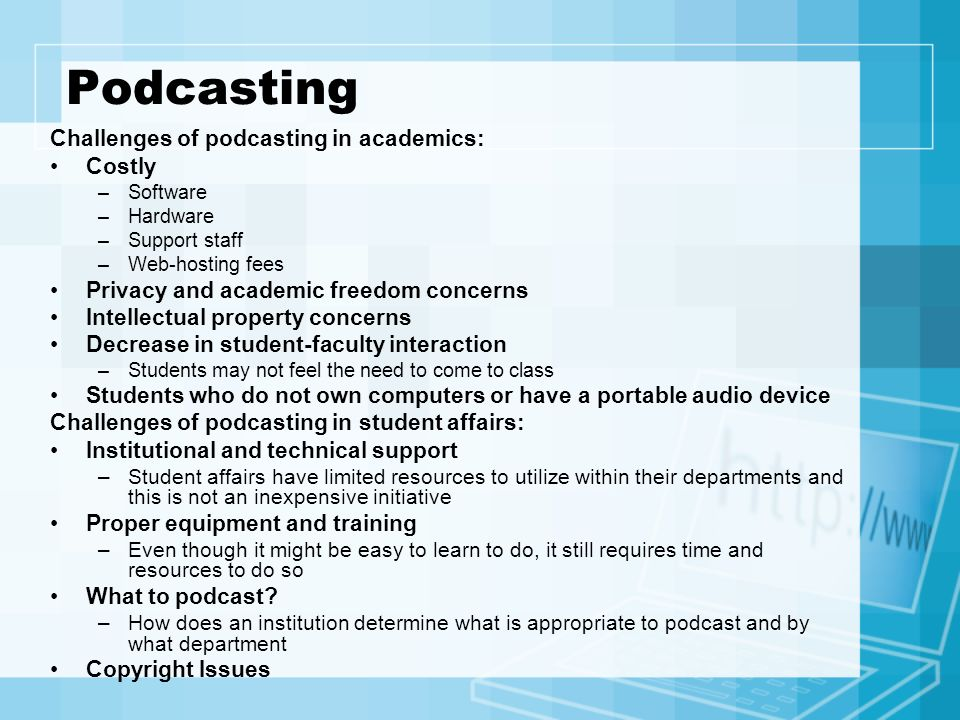Podcasting Challenges of podcasting in academics: Costly –Software –Hardware –Support staff –Web-hosting fees Privacy and academic freedom concerns In