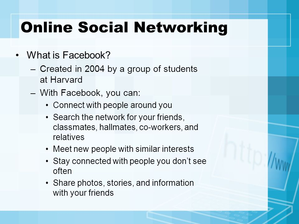 Online Social Networking What is Facebook? –Created in 2004 by a group of students at Harvard –With Facebook, you can: Connect with people around you