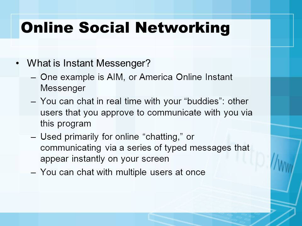 Online Social Networking What is Instant Messenger? –One example is AIM, or America Online Instant Messenger –You can chat in real time with your budd