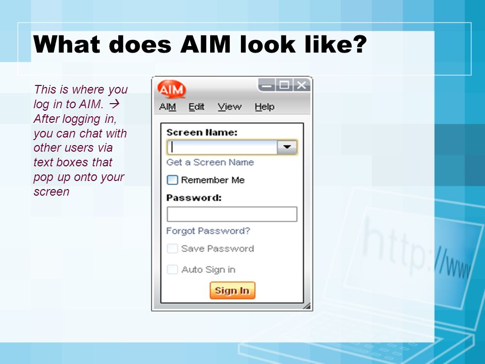 What does AIM look like? This is where you log in to AIM. After logging in, you can chat with other users via text boxes that pop up onto your screen