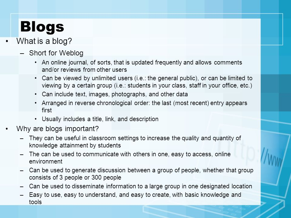 Blogs What is a blog? –Short for Weblog An online journal, of sorts, that is updated frequently and allows comments and/or reviews from other users Ca