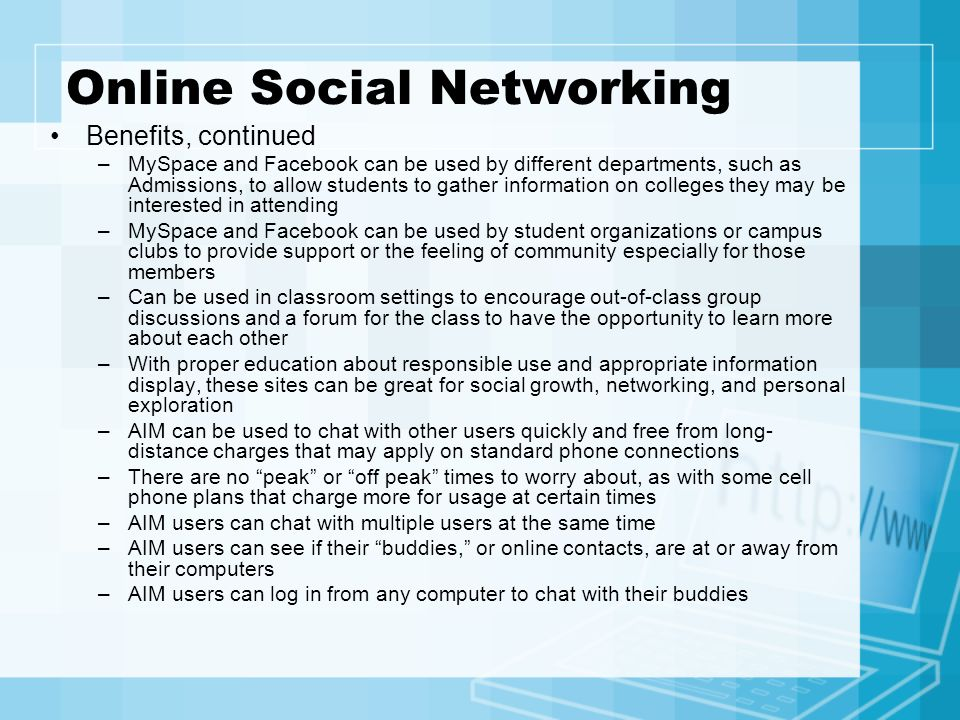Online Social Networking Benefits, continued –MySpace and Facebook can be used by different departments, such as Admissions, to allow students to gath