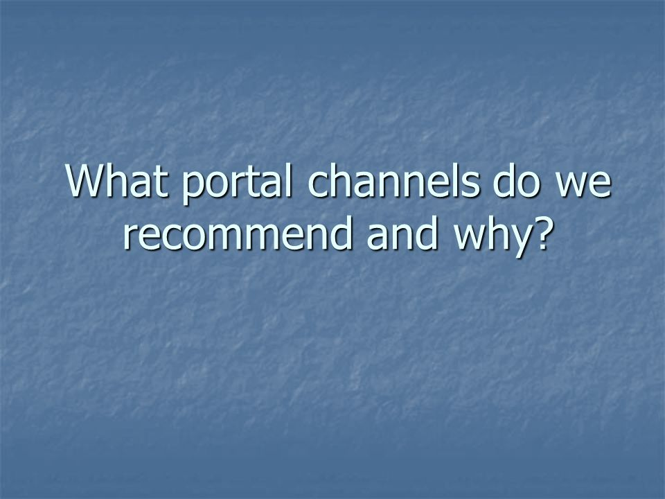 What portal channels do we recommend and why