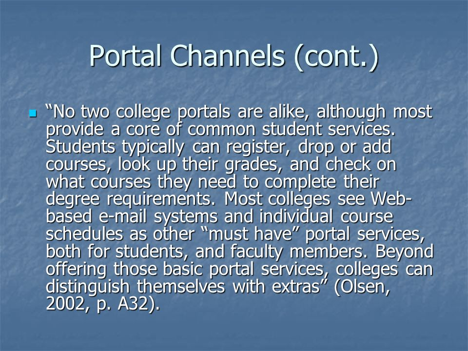 Portal Channels (cont.) No two college portals are alike, although most provide a core of common student services.