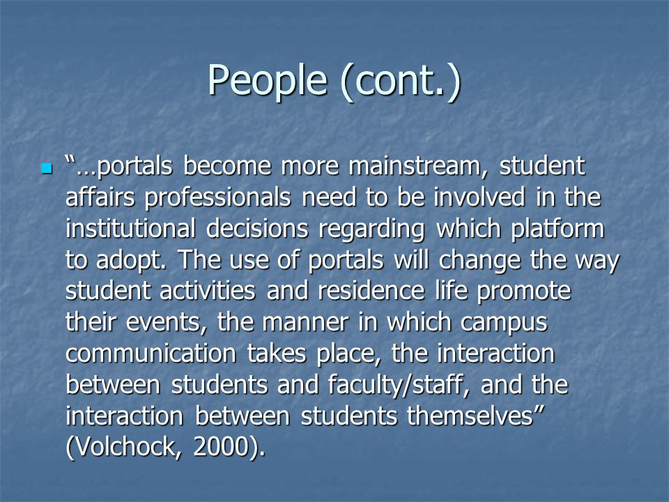 People (cont.) …portals become more mainstream, student affairs professionals need to be involved in the institutional decisions regarding which platform to adopt.