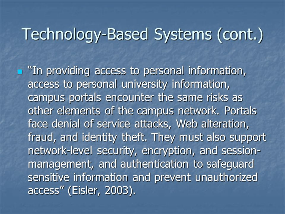 Technology-Based Systems (cont.) In providing access to personal information, access to personal university information, campus portals encounter the same risks as other elements of the campus network.