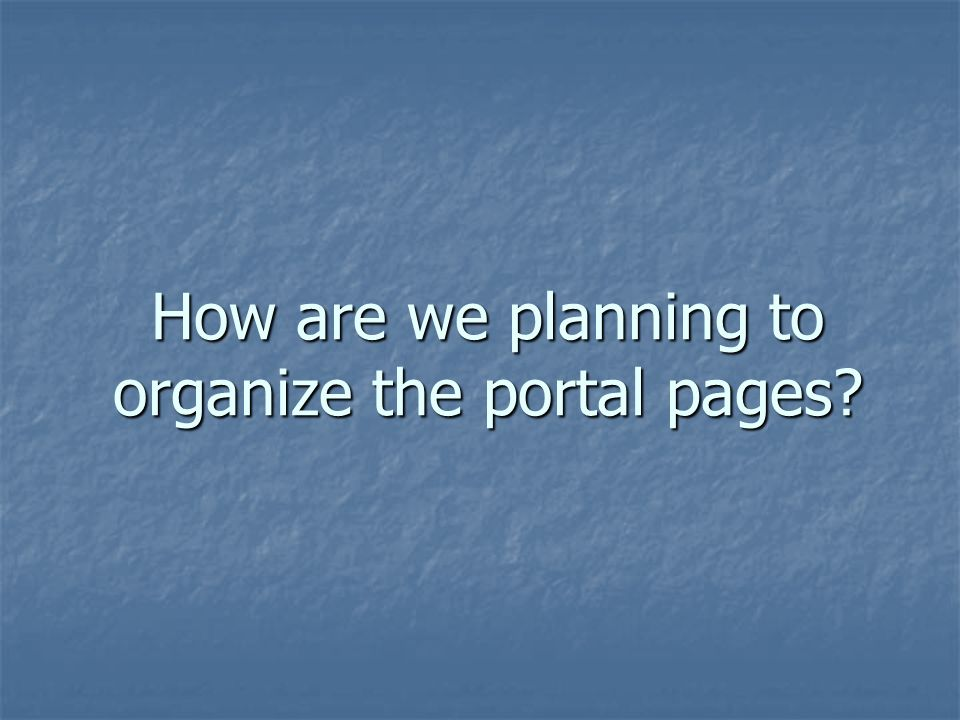 How are we planning to organize the portal pages