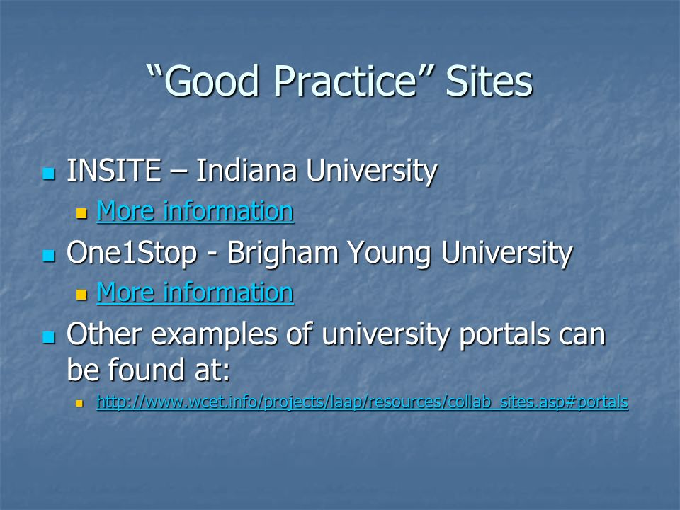 Good Practice Sites INSITE – Indiana University INSITE – Indiana University More information More information More information More information One1Stop - Brigham Young University One1Stop - Brigham Young University More information More information More information More information Other examples of university portals can be found at: Other examples of university portals can be found at: http://www.wcet.info/projects/laap/resources/collab_sites.asp#portals http://www.wcet.info/projects/laap/resources/collab_sites.asp#portals http://www.wcet.info/projects/laap/resources/collab_sites.asp#portals