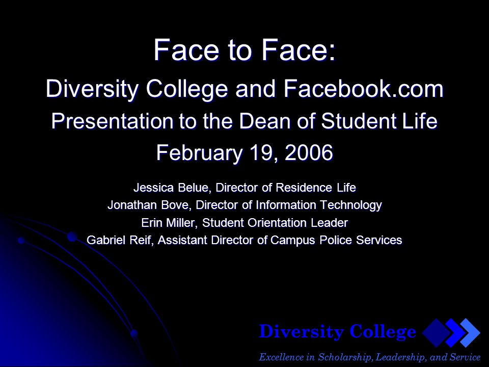 Diversity College Excellence in Scholarship, Leadership, and Service Face to Face: Diversity College and Facebook.com Presentation to the Dean of Student Life February 19, 2006 Jessica Belue, Director of Residence Life Jonathan Bove, Director of Information Technology Erin Miller, Student Orientation Leader Gabriel Reif, Assistant Director of Campus Police Services Diversity College Excellence in Scholarship, Leadership, and Service