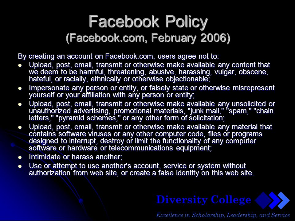Diversity College Excellence in Scholarship, Leadership, and Service Facebook Policy (Facebook.com, February 2006) By creating an account on Facebook.com, users agree not to: Upload, post, email, transmit or otherwise make available any content that we deem to be harmful, threatening, abusive, harassing, vulgar, obscene, hateful, or racially, ethnically or otherwise objectionable; Upload, post, email, transmit or otherwise make available any content that we deem to be harmful, threatening, abusive, harassing, vulgar, obscene, hateful, or racially, ethnically or otherwise objectionable; Impersonate any person or entity, or falsely state or otherwise misrepresent yourself or your affiliation with any person or entity; Impersonate any person or entity, or falsely state or otherwise misrepresent yourself or your affiliation with any person or entity; Upload, post, email, transmit or otherwise make available any unsolicited or unauthorized advertising, promotional materials, junk mail, spam, chain letters, pyramid schemes, or any other form of solicitation; Upload, post, email, transmit or otherwise make available any unsolicited or unauthorized advertising, promotional materials, junk mail, spam, chain letters, pyramid schemes, or any other form of solicitation; Upload, post, email, transmit or otherwise make available any material that contains software viruses or any other computer code, files or programs designed to interrupt, destroy or limit the functionality of any computer software or hardware or telecommunications equipment; Upload, post, email, transmit or otherwise make available any material that contains software viruses or any other computer code, files or programs designed to interrupt, destroy or limit the functionality of any computer software or hardware or telecommunications equipment; Intimidate or harass another; Intimidate or harass another; Use or attempt to use another s account, service or system without authorization from web site, or create a false identity on this web site.