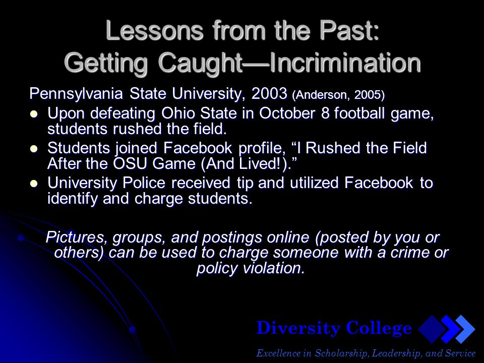 Diversity College Excellence in Scholarship, Leadership, and Service Lessons from the Past: Getting CaughtIncrimination Pennsylvania State University, 2003 (Anderson, 2005) Upon defeating Ohio State in October 8 football game, students rushed the field.