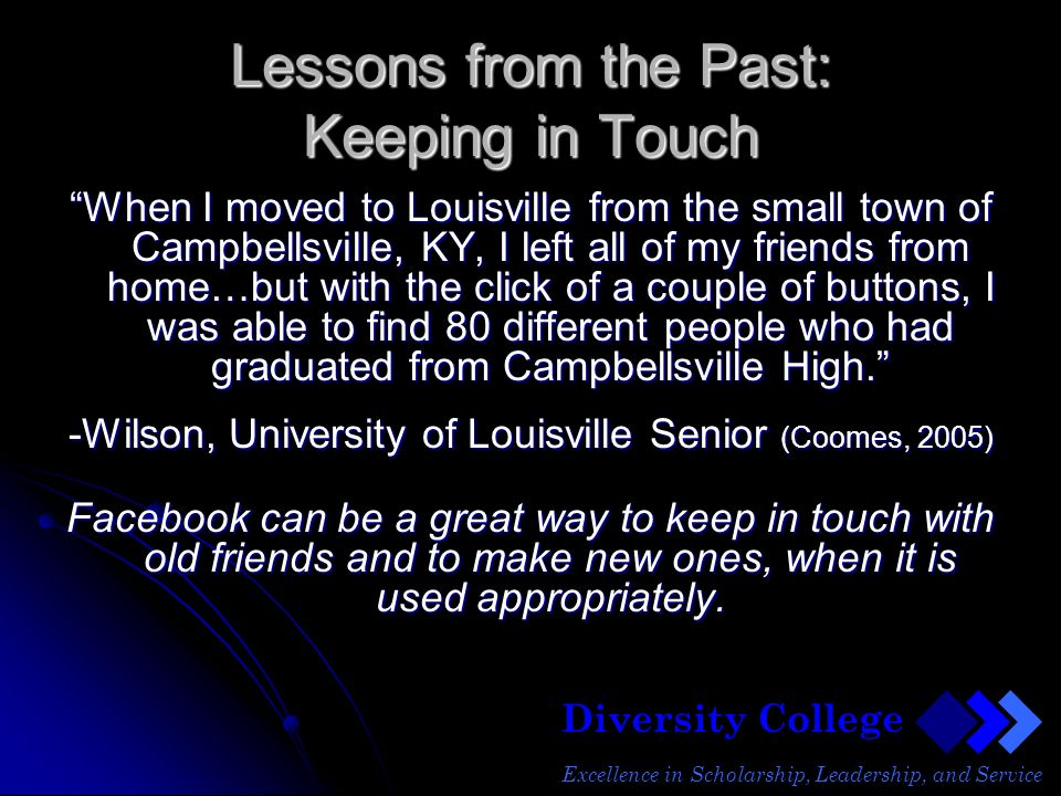 Diversity College Excellence in Scholarship, Leadership, and Service Lessons from the Past: Keeping in Touch When I moved to Louisville from the small town of Campbellsville, KY, I left all of my friends from home…but with the click of a couple of buttons, I was able to find 80 different people who had graduated from Campbellsville High.